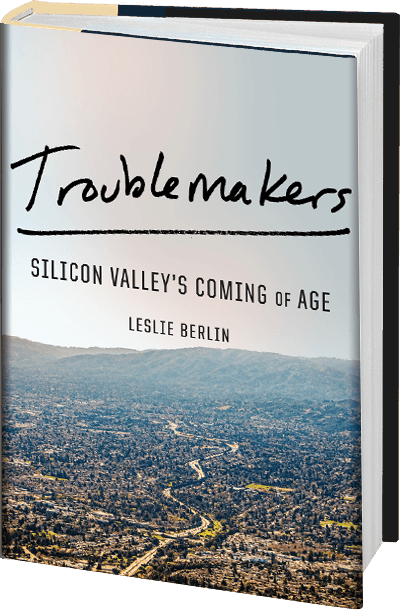 TROUBLEMAKERS: SILICON VALLEY'S COMING OF AGE by Leslie Berlin